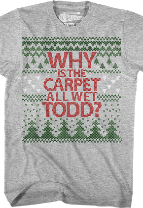 Why Is The Carpet All Wet Todd Christmas Vacation T-Shirt