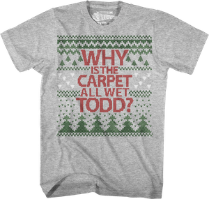 Why Is The Carpet All Wet Todd Christmas Vacation T Shirt